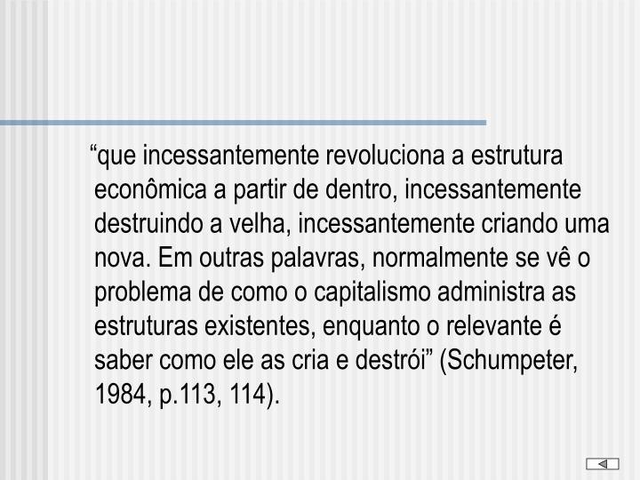 """""""que incessantemente revoluciona a estrutura econômica a partir de dentro, incessantemente destruindo a velha, incessantemente criando uma nova. Em outras palavras, normalmente se vê o problema de como o capitalismo administra as estruturas existentes, enquanto o relevante é saber como ele as cria e destrói"""" (Schumpeter, 1984, p.113, 114)."""