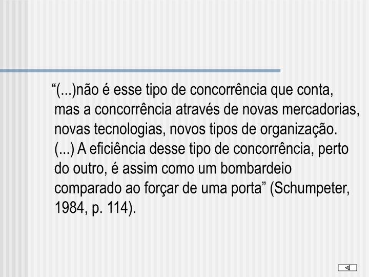 """""""(...)não é esse tipo de concorrência que conta, mas a concorrência através de novas mercadorias, novas tecnologias, novos tipos de organização. (...) A eficiência desse tipo de concorrência, perto do outro, é assim como um bombardeio comparado ao forçar de uma porta"""" (Schumpeter, 1984, p. 114)."""