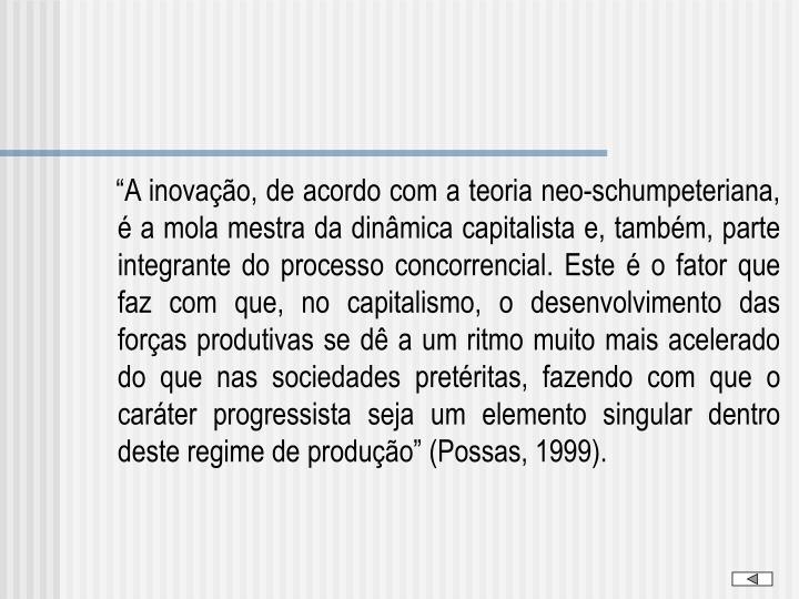 """""""A inovação, de acordo com a teoria neo-schumpeteriana, é a mola mestra da dinâmica capitalista e, também, parte integrante do processo concorrencial. Este é o fator que faz com que, no capitalismo, o desenvolvimento das forças produtivas se dê a um ritmo muito mais acelerado do que nas sociedades pretéritas, fazendo com que o caráter progressista seja um elemento singular dentro deste regime de produção"""" (Possas, 1999)."""