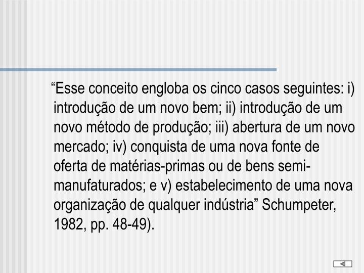 """""""Esse conceito engloba os cinco casos seguintes: i) introdução de um novo bem; ii) introdução de um novo método de produção; iii) abertura de um novo mercado; iv) conquista de uma nova fonte de oferta de matérias-primas ou de bens semi-manufaturados; e v) estabelecimento de uma nova organização de qualquer indústria"""" Schumpeter, 1982, pp. 48-49)."""