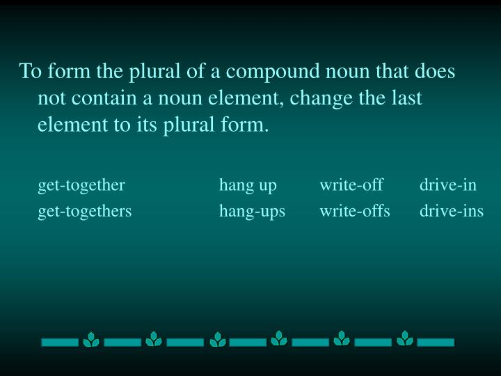To form the plural of a compound noun that does not contain a noun element, change the last element to its plural form.