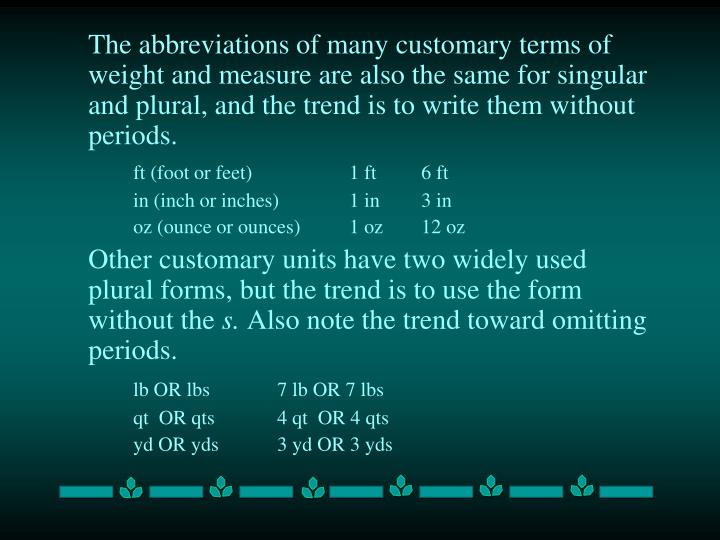 The abbreviations of many customary terms of weight and measure are also the same for singular and plural, and the trend is to write them without periods.