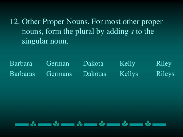 12. Other Proper Nouns. For most other proper nouns, form the plural by adding