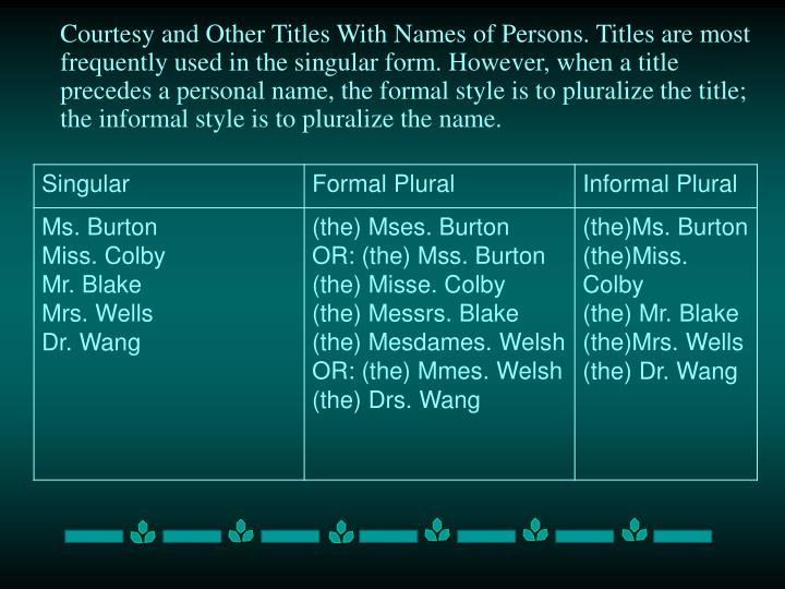 Courtesy and Other Titles With Names of Persons. Titles are most frequently used in the singular form. However, when a title precedes a personal name, the formal style is to pluralize the title; the informal style is to pluralize the name.