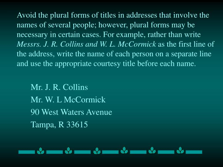Avoid the plural forms of titles in addresses that involve the names of several people; however, plural forms may be necessary in certain cases. For example, rather than write