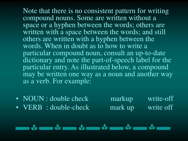 Note that there is no consistent pattern for writing compound nouns. Some are written without a space or a hyphen between the words; others are written with a space between the words; and still others are written with a hyphen between the words. When in doubt as to how to write a particular compound noun, consult an up-to-date dictionary and note the part-of-speech label for the particular entry. As illustrated below, a compound may be written one way as a noun and another way as a verb. For example: