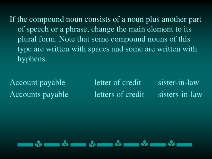 If the compound noun consists of a noun plus another part of speech or a phrase, change the main element to its plural form. Note that some compound nouns of this type are written with spaces and some are written with hyphens.