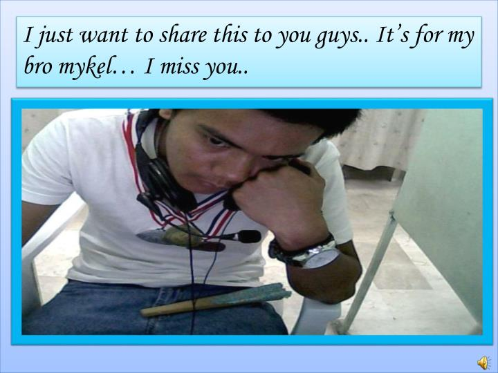 I just want to share this to you guys.. It's for my bro mykel… I miss you..