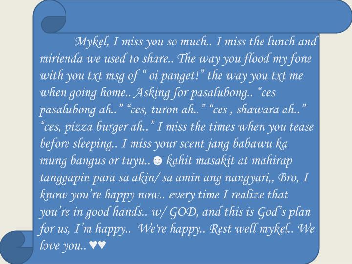 """Mykel, I miss you so much.. I miss the lunch and mirienda we used to share.. The way you flood my fone with you txt msg of """" oi panget!"""" the way you txt me when going home.. Asking for pasalubong.. """"ces pasalubong ah.."""" """"ces, turon ah.."""" """"ces , shawara ah.."""" """"ces,"""