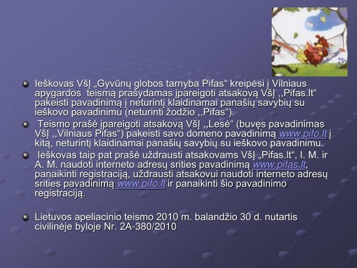 """Ieškovas VšĮ """"Gyvūnų globos tarnyba Pifas"""" kreipėsi į Vilniaus apygardos  teismą prašydamas įpareigoti atsakovą VšĮ ,,Pifas.lt"""" pakeisti pavadinimą į neturintį klaidinamai panašių savybių su ieškovo pavadinimu (neturinti žodžio ,,Pifas"""")."""