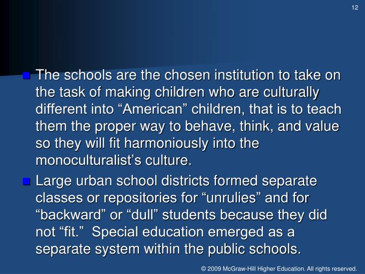 "The schools are the chosen institution to take on the task of making children who are culturally different into ""American"" children, that is to teach them the proper way to behave, think, and value so they will fit harmoniously into the"