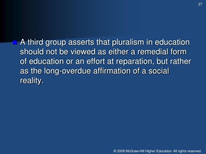 A third group asserts that pluralism in education should not be viewed as either a remedial form of education or an effort at reparation, but rather as the long-overdue affirmation of a social reality.