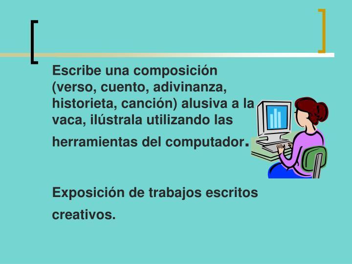 Escribe una composición (verso, cuento, adivinanza, historieta, canción) alusiva a la vaca, ilústrala utilizando las herramientas del computador