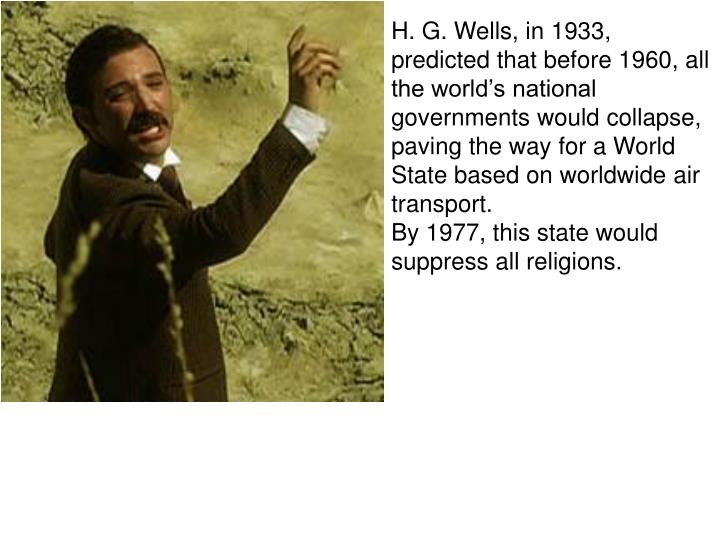 H. G. Wells, in 1933, predicted that before 1960, all the world's national governments would collapse, paving the way for a World State based on worldwide air transport.
