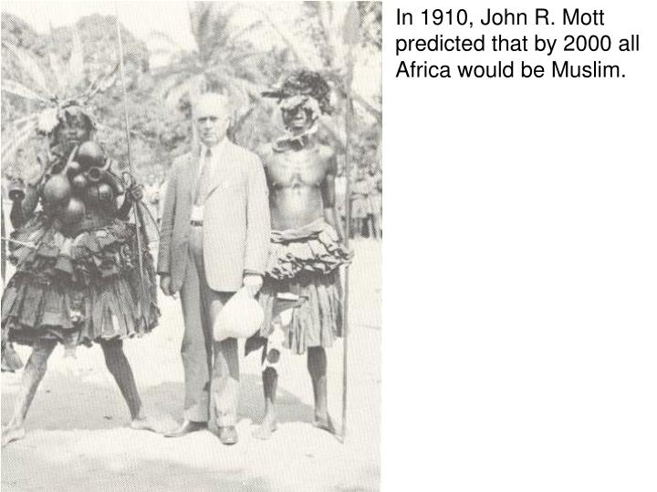In 1910, John R. Mott predicted that by 2000 all Africa would be Muslim.