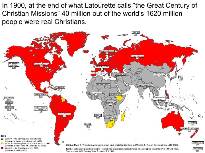 "In 1900, at the end of what Latourette calls ""the Great Century of Christian Missions"" 40 million out of the world's 1620 million people were real Christians."