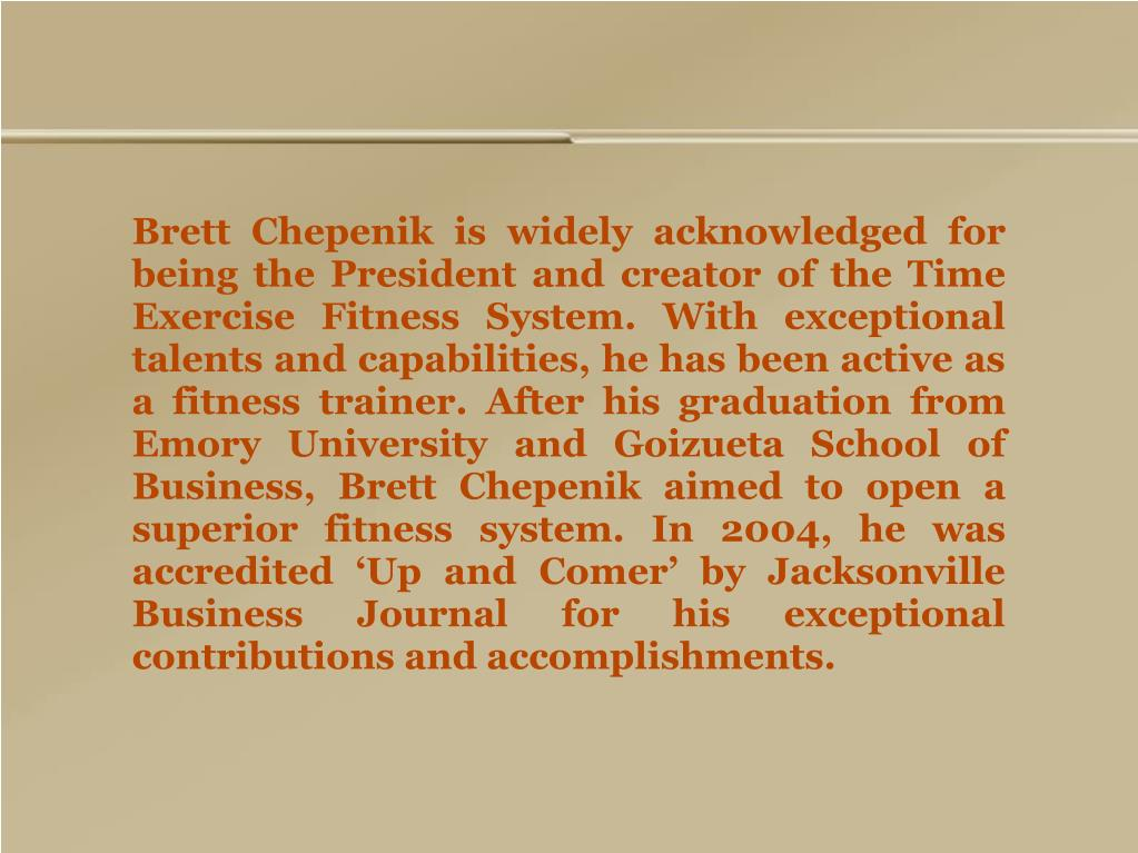Brett Chepenik is widely acknowledged for being the President and creator of the Time Exercise Fitness System. With exceptional talents and capabilities, he has been active as a fitness trainer. After his graduation from Emory University and Goizueta School of Business, Brett Chepenik aimed to open a superior fitness system. In 2004, he was accredited 'Up and Comer' by Jacksonville Business Journal for his exceptional contributions and accomplishments.