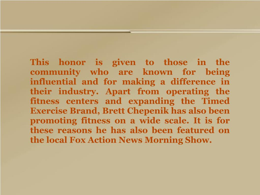 This honor is given to those in the community who are known for being influential and for making a difference in their industry. Apart from operating the fitness centers and expanding the Timed Exercise Brand, Brett Chepenik has also been promoting fitness on a wide scale. It is for these reasons he has also been featured on the local Fox Action News Morning Show.