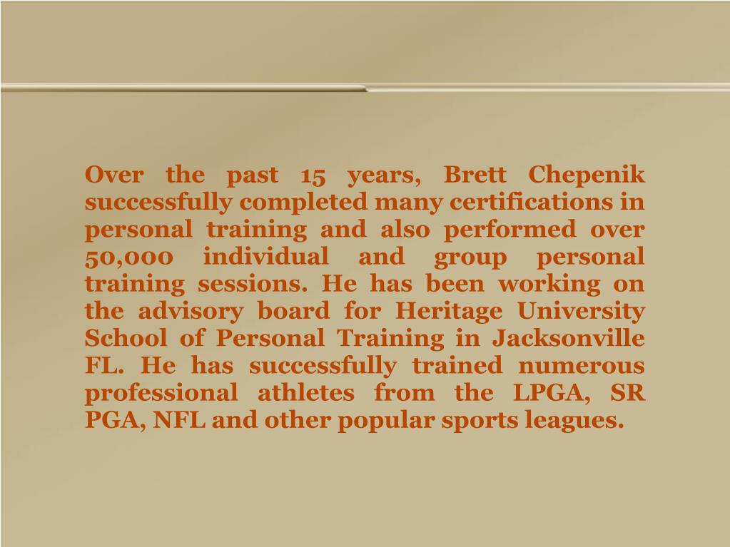 Over the past 15 years, Brett Chepenik successfully completed many certifications in personal training and also performed over 50,000 individual and group personal training sessions. He has been working on the advisory board for Heritage University School of Personal Training in Jacksonville FL. He has successfully trained numerous professional athletes from the LPGA, SR PGA, NFL and other popular sports leagues.