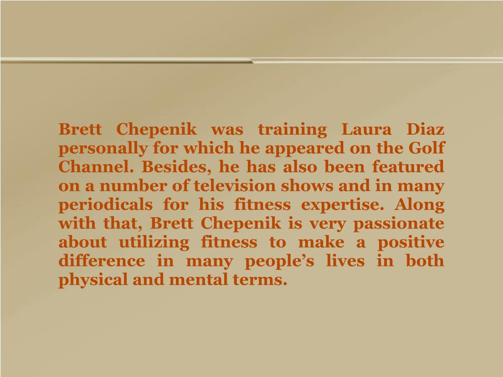 Brett Chepenik was training Laura Diaz personally for which he appeared on the Golf Channel. Besides, he has also been featured on a number of television shows and in many periodicals for his fitness expertise. Along with that, Brett Chepenik is very passionate about utilizing fitness to make a positive difference in many people's lives in both physical and mental terms.