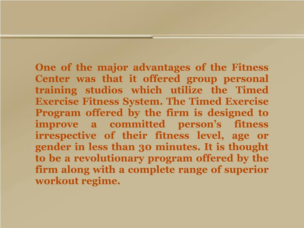 One of the major advantages of the Fitness Center was that it offered group personal training studios which utilize the Timed Exercise Fitness System. The Timed Exercise Program offered by the firm is designed to improve a committed person's fitness irrespective of their fitness level, age or gender in less than 30 minutes. It is thought to be a revolutionary program offered by the firm along with a complete range of superior workout regime.