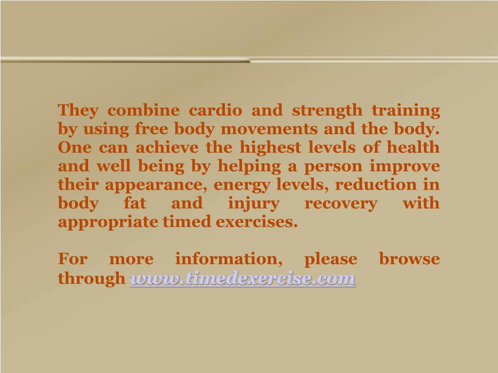 They combine cardio and strength training by using free body movements and the body. One can achieve the highest levels of health and well being by helping a person improve their appearance, energy levels, reduction in body fat and injury recovery with appropriate timed exercises.