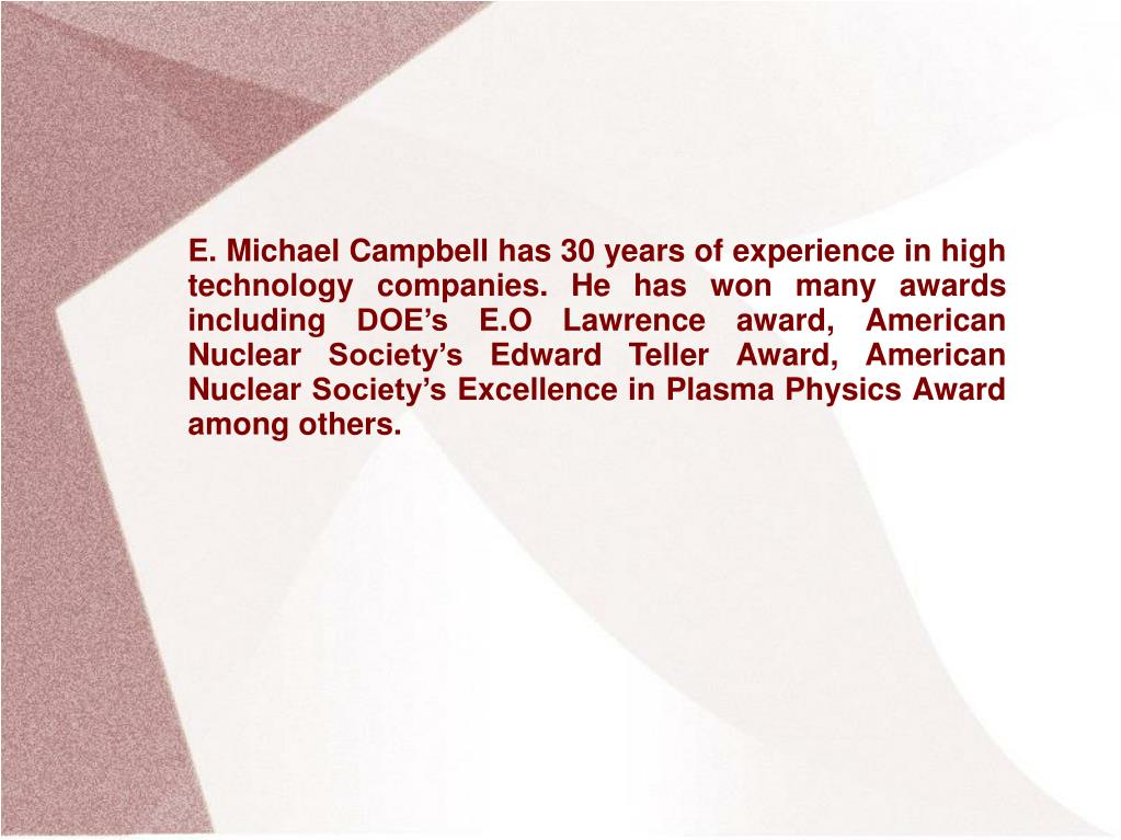 E. Michael Campbell has 30 years of experience in high technology companies. He has won many awards including DOE's E.O Lawrence award, American Nuclear Society's Edward Teller Award, American Nuclear Society's Excellence in Plasma Physics Award among others.