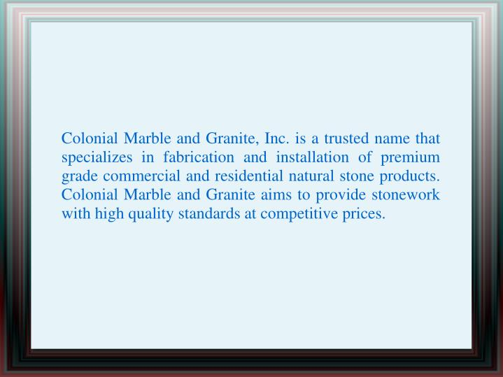 Colonial Marble and Granite, Inc. is a trusted name that specializes in fabrication and installation of premium grade commercial and residential natural stone products. Colonial Marble and Granite aims to provide stonework with high quality standards at competitive prices.
