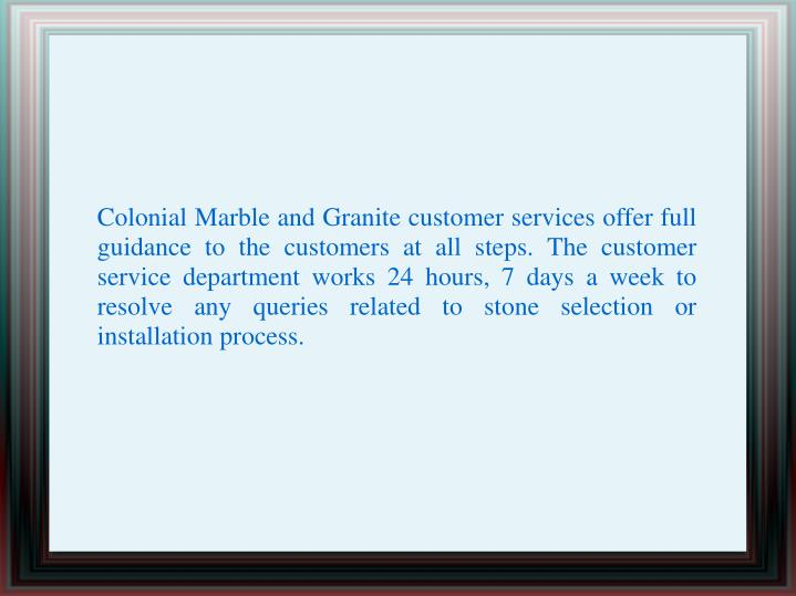Colonial Marble and Granite customer services offer full guidance to the customers at all steps. The customer service department works 24 hours, 7 days a week to resolve any queries related to stone selection or installation process.