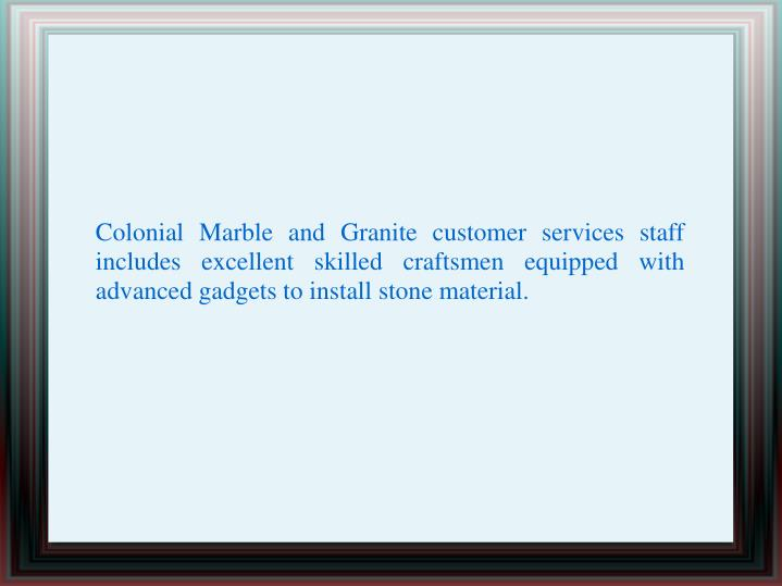 Colonial Marble and Granite customer services staff includes excellent skilled craftsmen equipped with advanced gadgets to install stone material.