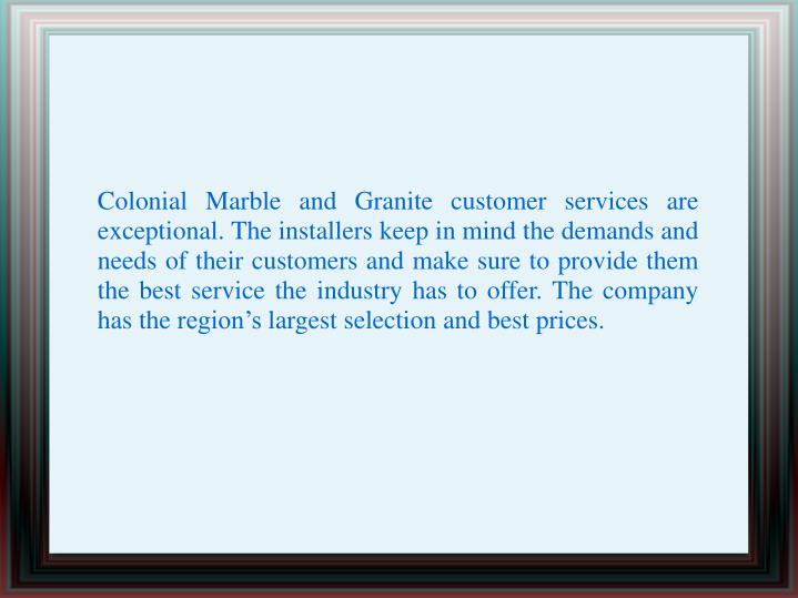 Colonial Marble and Granite customer services are exceptional. The installers keep in mind the demands and needs of their customers and make sure to provide them the best service the industry has to offer. The company has the region's largest selection and best prices.