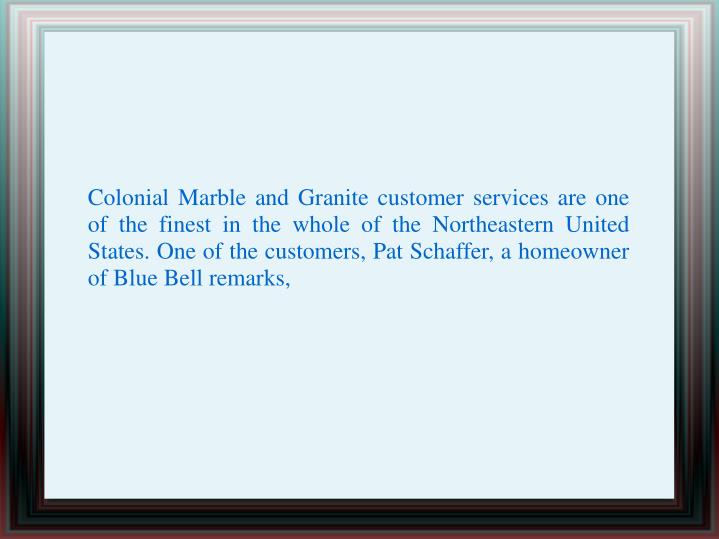 Colonial Marble and Granite customer services are one of the finest in the whole of the Northeastern United States. One of the customers, Pat Schaffer, a homeowner of Blue Bell remarks,