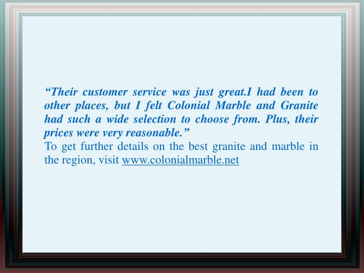 """Their customer service was just great.I had been to other places, but I felt Colonial Marble and Granite had such a wide selection to choose from. Plus, their prices were very reasonable."""