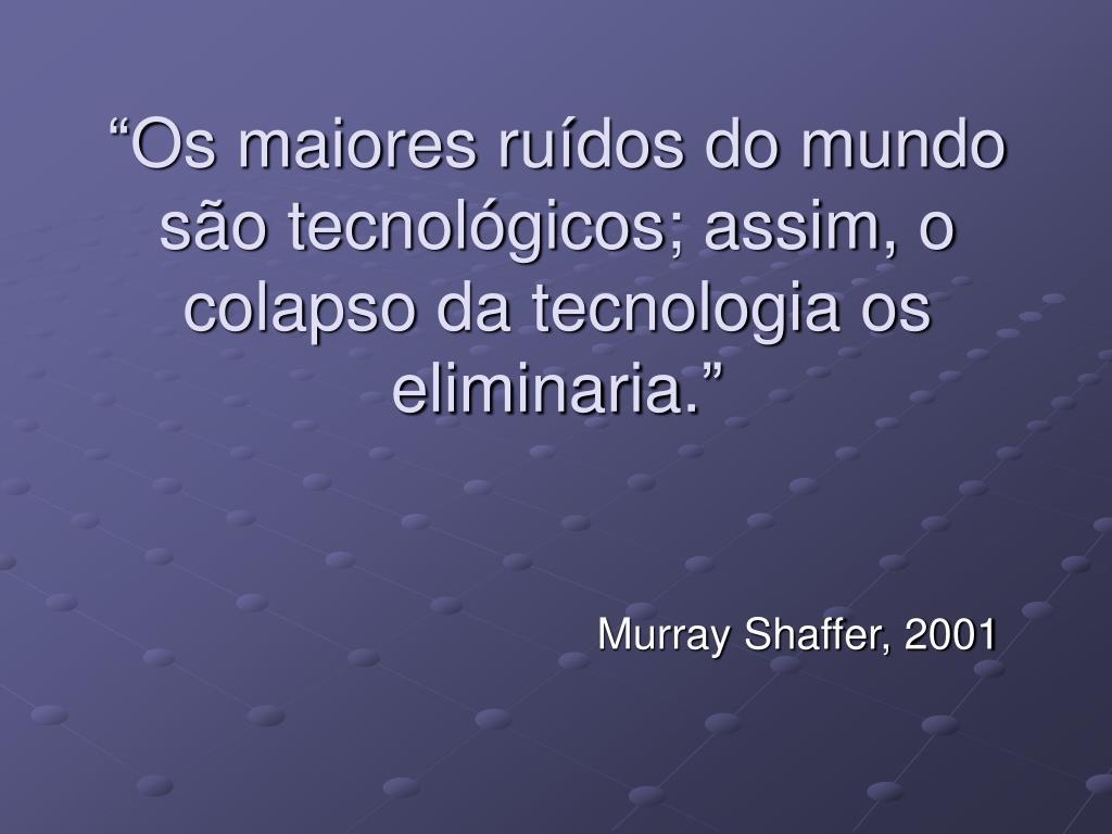 """""""Os maiores ruídos do mundo são tecnológicos; assim, o colapso da tecnologia os eliminaria."""""""