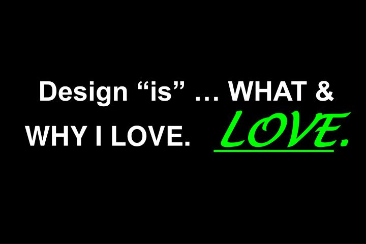 "Design ""is"" … WHAT & WHY I LOVE."