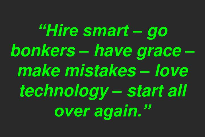 """Hire smart – go bonkers – have grace – make mistakes – love technology – start all over again."""