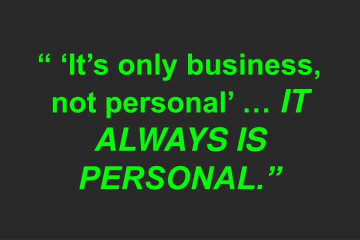 """ 'It's only business, not personal' …"