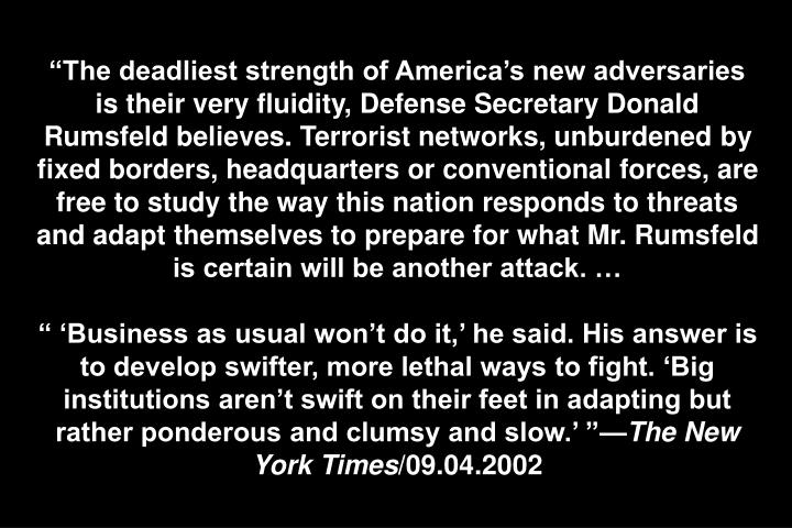 """The deadliest strength of America's new adversaries is their very fluidity, Defense Secretary Donald Rumsfeld believes. Terrorist networks, unburdened by fixed borders, headquarters or conventional forces, are free to study the way this nation responds to threats and adapt themselves to prepare for what Mr. Rumsfeld is certain will be another attack. …"