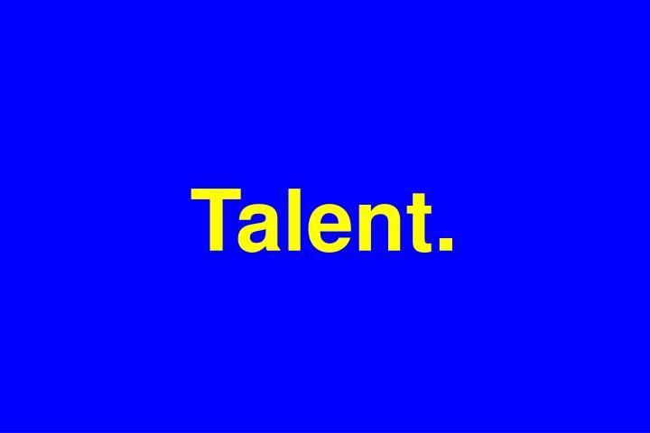 Talent.