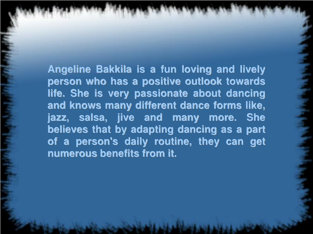 Angeline Bakkila is a fun loving and lively person who has a positive outlook towards life. She is very passionate about dancing and knows many different dance forms like, jazz, salsa, jive and many more. She believes that by adapting dancing as a part of a person's daily routine, they can get numerous benefits from it.