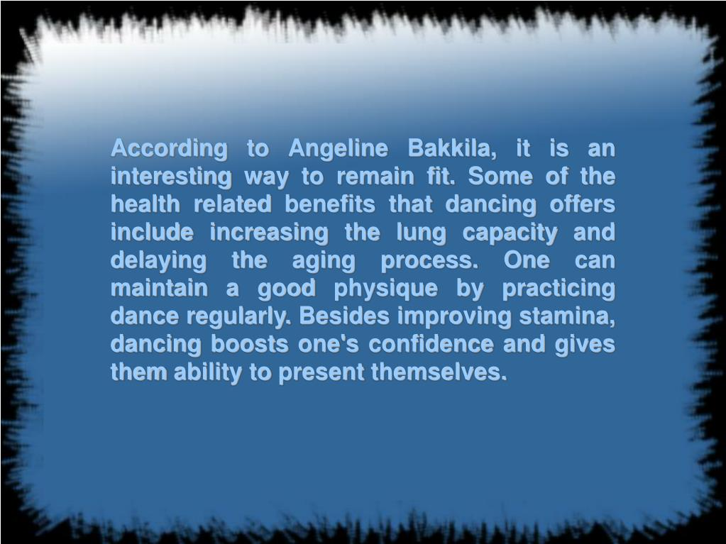 According to Angeline Bakkila, it is an interesting way to remain fit. Some of the health related benefits that dancing offers include increasing the lung capacity and delaying the aging process. One can maintain a good physique by practicing dance regularly. Besides improving stamina, dancing boosts one's confidence and gives them ability to present themselves.