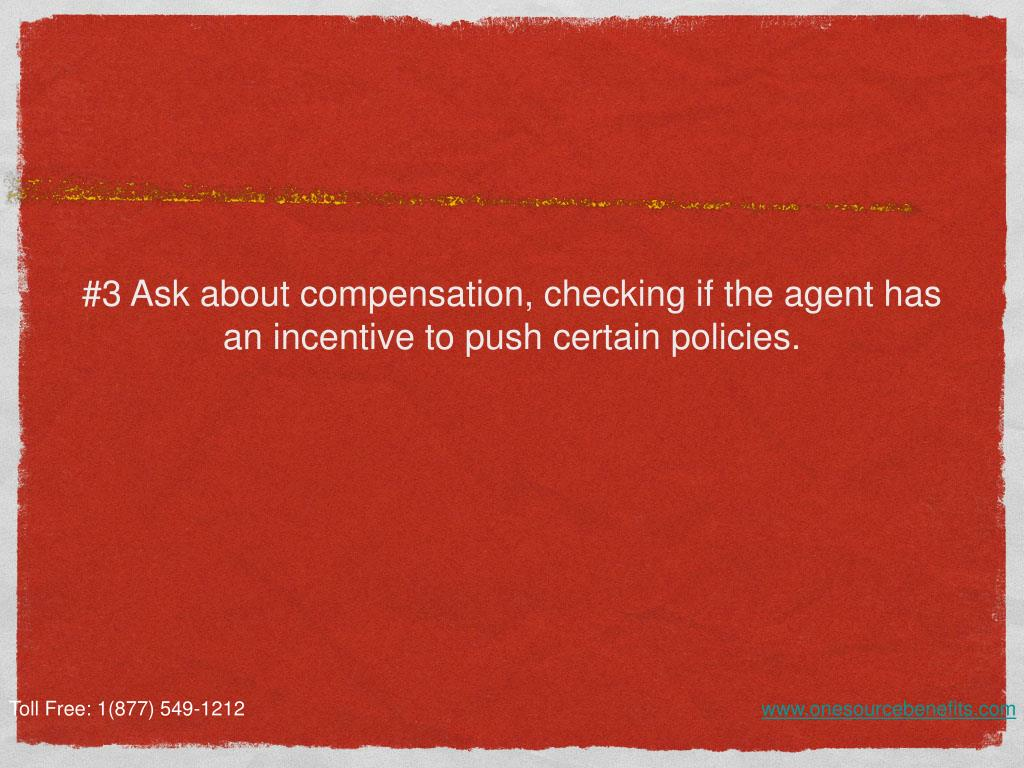 #3 Ask about compensation, checking if the agent has an incentive to push certain policies.