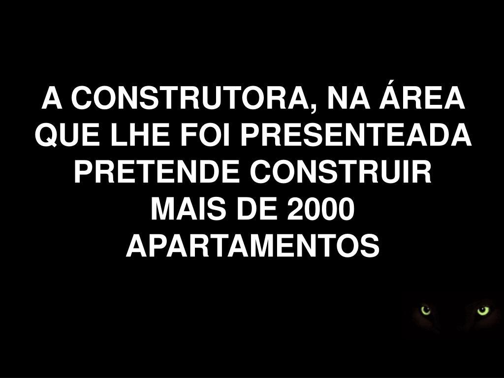 A CONSTRUTORA, NA ÁREA QUE LHE FOI PRESENTEADA PRETENDE CONSTRUIR MAIS DE 2000 APARTAMENTOS