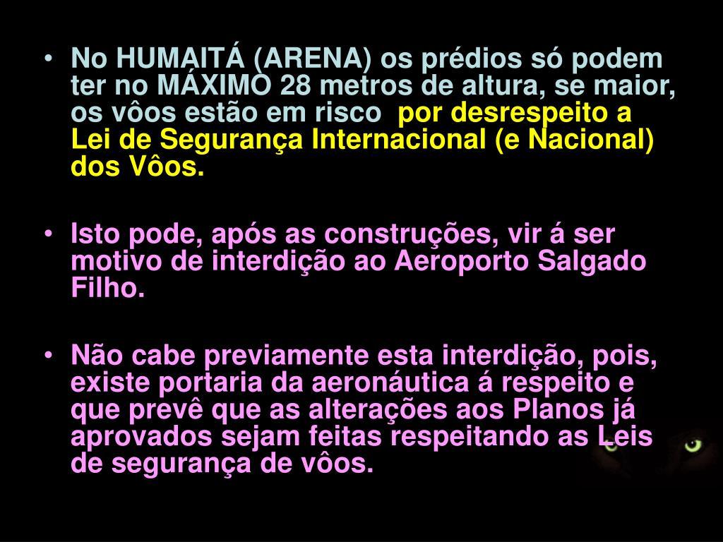 No HUMAITÁ (ARENA) os prédios só podem ter no MÁXIMO 28 metros de altura, se maior, os vôos estão em risco