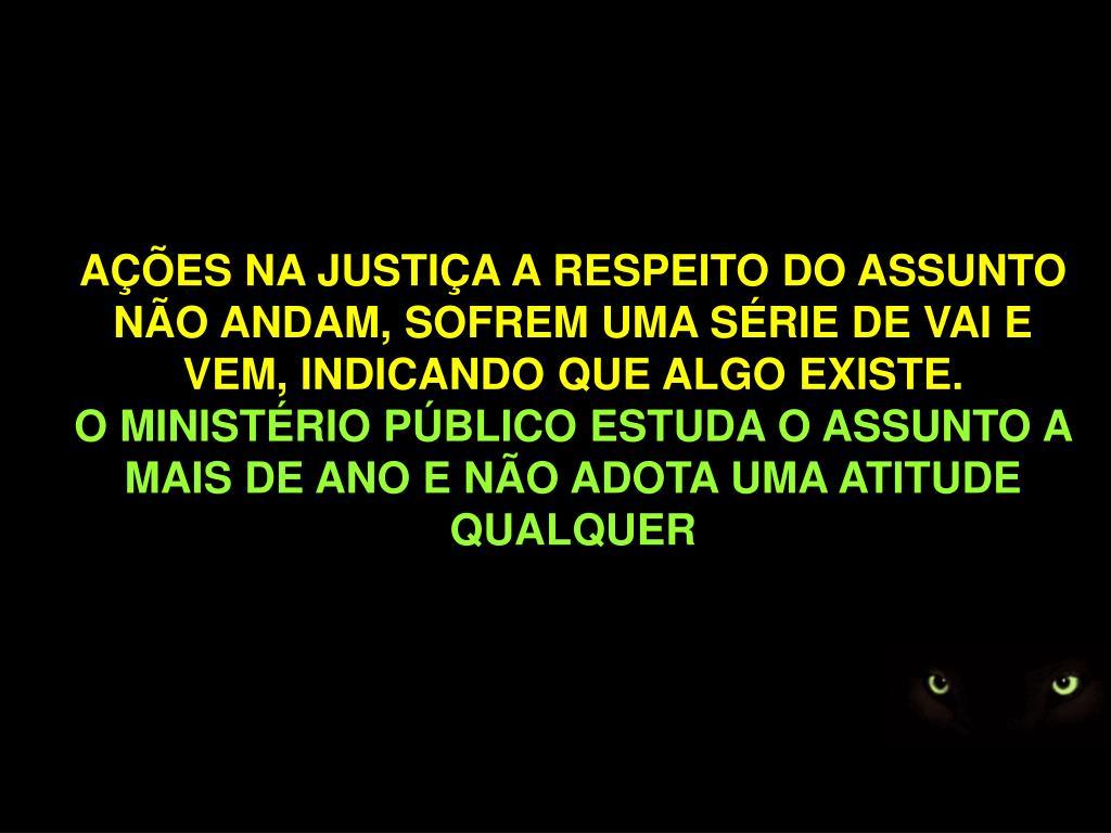 AÇÕES NA JUSTIÇA A RESPEITO DO ASSUNTO NÃO ANDAM, SOFREM UMA SÉRIE DE VAI E VEM, INDICANDO QUE ALGO EXISTE.