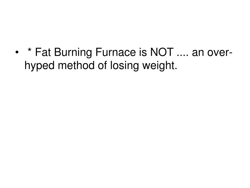 * Fat Burning Furnace is NOT .... an over-hyped method of losing weight.