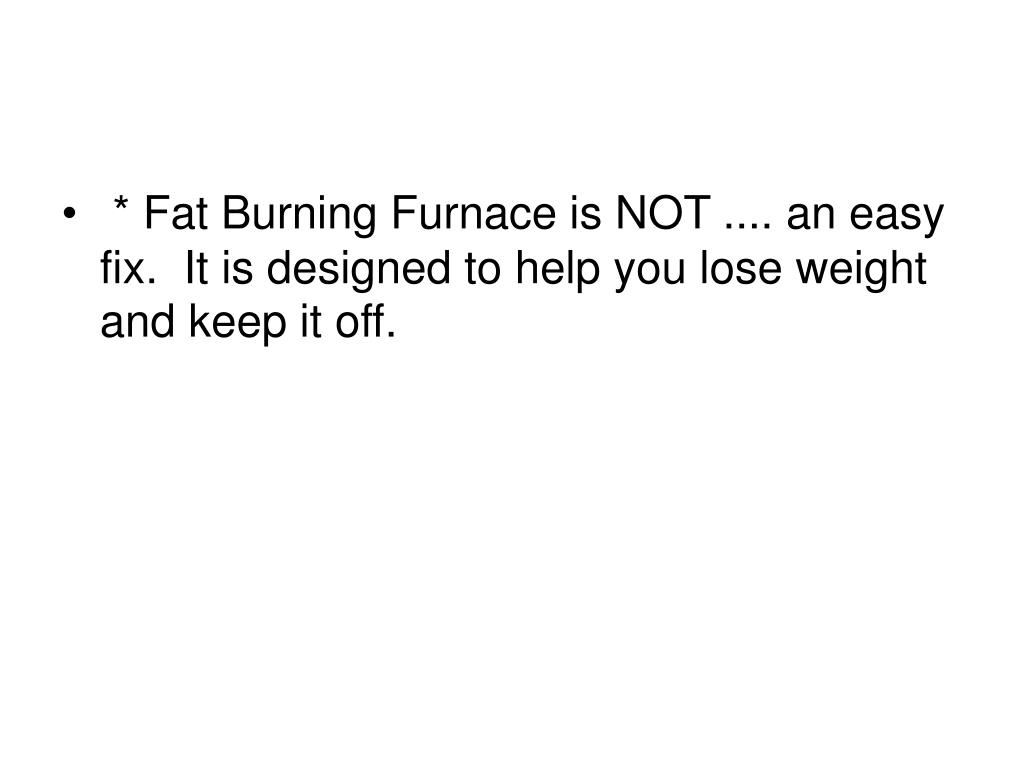 * Fat Burning Furnace is NOT .... an easy fix.  It is designed to help you lose weight and keep it off.