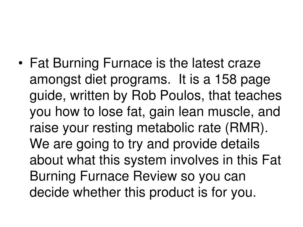 Fat Burning Furnace is the latest craze amongst diet programs.  It is a 158 page guide, written by Rob Poulos, that teaches you how to lose fat, gain lean muscle, and raise your resting metabolic rate (RMR).  We are going to try and provide details about what this system involves in this Fat Burning Furnace Review so you can decide whether this product is for you.