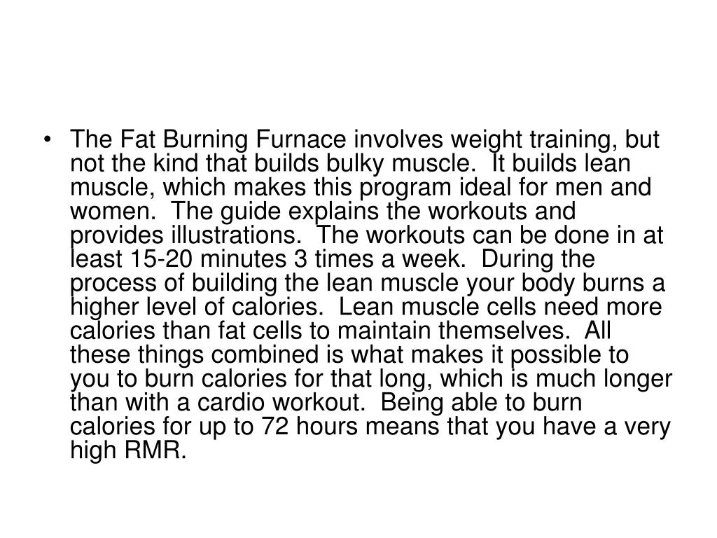 The Fat Burning Furnace involves weight training, but not the kind that builds bulky muscle.  It builds lean muscle, which makes this program ideal for men and women.  The guide explains the workouts and provides illustrations.  The workouts can be done in at least 15-20 minutes 3 times a week.  During the process of building the lean muscle your body burns a higher level of calories.  Lean muscle cells need more calories than fat cells to maintain themselves.  All these things combined is what makes it possible to you to burn calories for that long, which is much longer than with a cardio workout.  Being able to burn calories for up to 72 hours means that you have a very high RMR.