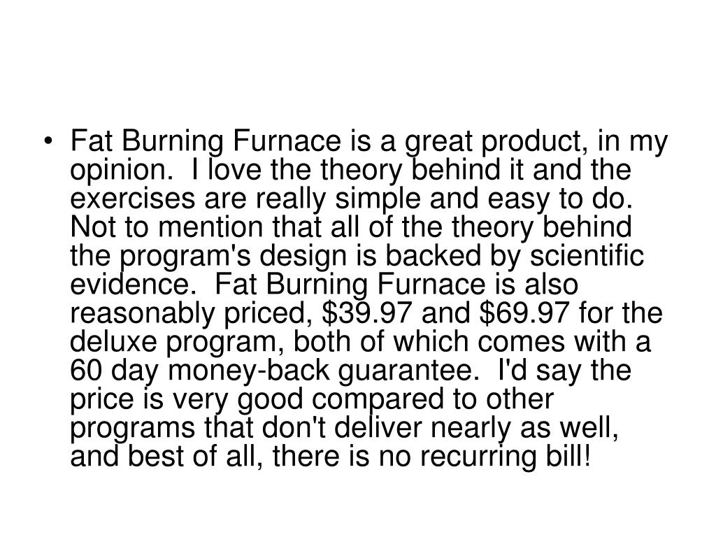 Fat Burning Furnace is a great product, in my opinion.  I love the theory behind it and the exercises are really simple and easy to do.  Not to mention that all of the theory behind the program's design is backed by scientific evidence.  Fat Burning Furnace is also reasonably priced, $39.97 and $69.97 for the deluxe program, both of which comes with a 60 day money-back guarantee.  I'd say the price is very good compared to other programs that don't deliver nearly as well, and best of all, there is no recurring bill!